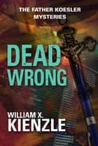 Dead Wrong: The Father Koesler Mysteries: Book 15 - The Father Koesler Mysteries: Book 15 ebook by Kienzle, William