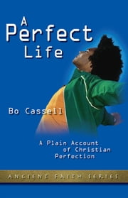 A Perfect Life - A Plain Account of Christian Perfection ebook by Bo Cassell