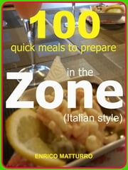100 Quick meals to prepare in the ZONE (Italian style) ebook by Enrico Matturro