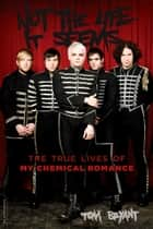 Not the Life It Seems - The True Lives of My Chemical Romance ebook by Tom Bryant