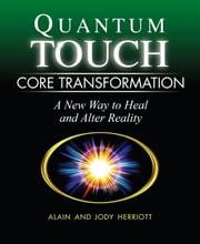 Quantum-Touch Core Transformation - A New Way to Heal and Alter Reality ebook by Alain Herriott,Jody Herriott,Richard Gordon
