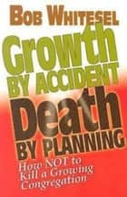 Growth by Accident, Death by Planning - How Not to Kill a Growing Congregation ebook by Church Health LLC