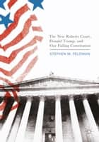 The New Roberts Court, Donald Trump, and Our Failing Constitution ebook by Stephen M. Feldman