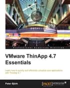 VMware ThinApp 4.7 Essentials ebook by Peter Björk