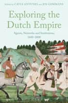 Exploring the Dutch Empire - Agents, Networks and Institutions, 1600-2000 ebook by Catia Antunes, Jos Gommans