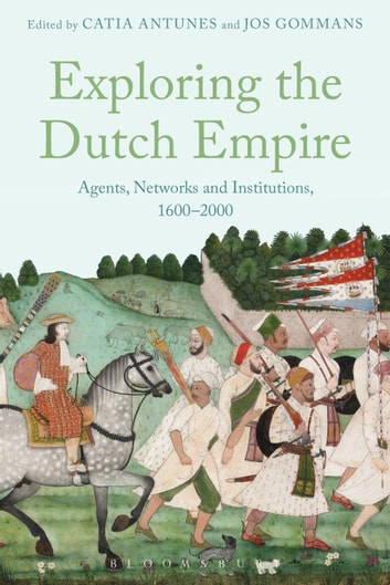 Exploring the Dutch Empire - Agents, Networks and Institutions, 1600-2000 ebook by