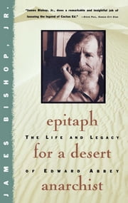 Epitaph For A Desert Anarchist - The Life And Legacy Of Edward Abbey ebook by James Bishop