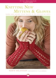 Knitting New Mittens and Gloves: Warm and Adorn Your Hands in 28 Innovative Ways - Warm and Adorn Your Hands in 28 Innovative Ways ebook by Robin Melanson,Tyllie Barbosa
