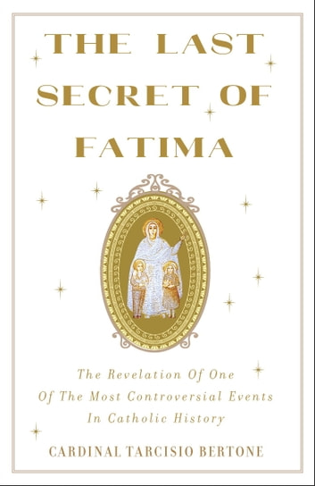 The Last Secret of Fatima - The Revelation of One of the Most Controversial Events in Catholic History ebook by Cardinal Tarcisio Bertone