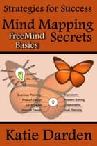 Mind Mapping Secrets - FreeMind Basics - Strategies For Success - Mind Mapping, #1 eBook by Katie Darden