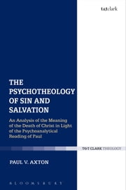 The Psychotheology of Sin and Salvation - An Analysis of the Meaning of the Death of Christ in Light of the Psychoanalytical Reading of Paul ebook by Paul V. Axton