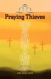 Praying Thieves and the God Who Loves Them No Matter What ebook by Anne Marie Drew