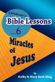 Children's Bible Lessons: Miracles of Jesus ebook by Kolby & Mary Beth King