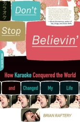 Don't Stop Believin' - How Karaoke Conquered the World and Changed My Life ebook by Brian Raftery