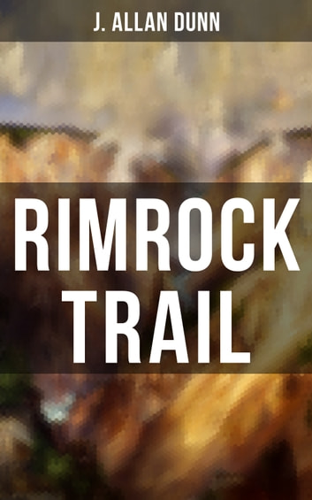 Rimrock Trail - A Tale of the Arizona Ranch and the Three Musketeers of the Range eBook by J. Allan Dunn