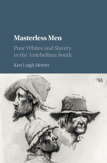 Masterless Men - Poor Whites and Slavery in the Antebellum South ebook by Keri Leigh Merritt