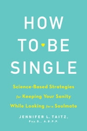 How to Be Single and Happy - Science-Based Strategies for Keeping Your Sanity While Looking for a Soulmate ebook by Jenny Taitz