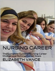 Nursing Career: The Complete Guide to Nursing Career Choices and Nursing Career Goals ebook by Elizabeth Vance