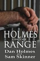 Holmes on the Range: A Novel of Bad Choices, Harsh Realities and Life in the Federal Prison System ebook by Dan Holmes, Sam Skinner