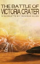 The Battle of Victoria Crater ebook by Jackson Allen