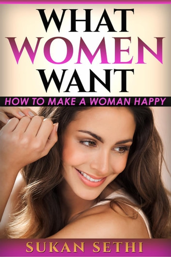 What Women Want: How to Make a Woman Happy ebook by Sukan Sethi