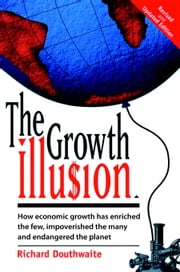 The Growth Illusion - How Economic Growth Has Enriched the Few, Impoverished the Many and Endangered the Planet ebook by Richard Douthwaite