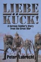 Liebe Kück! - A German Soldier'S Story from the Great War ebook by Peter Lubrecht Sr.
