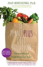 The PlantPlus Diet Solution - Personalized Nutrition for Life ebook by Joan Borysenko