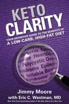 Keto Clarity - Your Definitive Guide to the Benefits of a Low-Carb, High-Fat Diet ebook by Eric Westman, Jimmy Moore