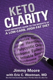 Keto Clarity - Your Definitive Guide to the Benefits of a Low-Carb, High-Fat Diet ebook by Eric Westman,Jimmy Moore
