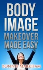 Body Image Makeover Made Easy ebook by Bonnie Markham