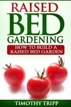 Raised Bed Gardening ebook by Timothy Tripp