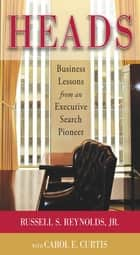 Heads: Business Lessons from an Executive Search Pioneer ebook by Russell S. Reynolds Jr., Carol E. Curtis