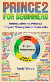 Prince2 for Beginners - Introduction to Prince2 Project Management Concepts ebook by Andy Webb