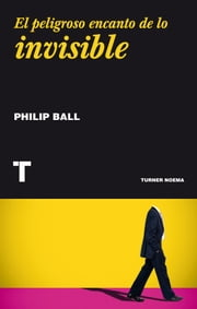 El peligroso encanto de lo invisible ebook by Philip Ball