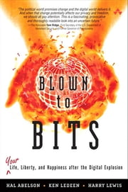 Blown to Bits - Your Life, Liberty, and Happiness After the Digital Explosion ebook by Hal Abelson,Ken Ledeen,Harry Lewis