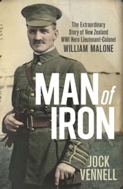 Man of Iron - The extraordinary story of New Zealand WWI hero Lieutenant-Colonel William Malone ebook by Jock Vennell