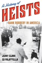A History of Heists - Bank Robbery in America ebook by Jerry Clark, Ed Palattella