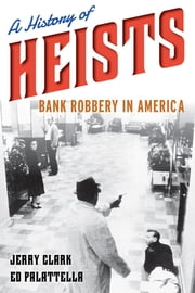 A History of Heists - Bank Robbery in America ebook by Jerry Clark,Ed Palattella