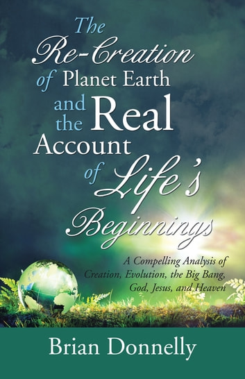 The Re-Creation of Planet Earth and the Real Account of Life's Beginnings - A Compelling Analysis of Creation, Evolution, the Big Bang, God, Jesus, and Heaven ebook by Brian Donnelly