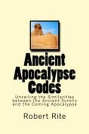 Ancient Apocalypse Codes - Unveiling the Similarities between the Ancient Scrolls and the Coming Apocalypse - Apocalypse, #1 ebook by Robert Rite
