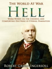 Hell / Warm Words on the Cheerful and Comforting Doctrine of Eternal Damnation ebook by Robert Green Ingersoll