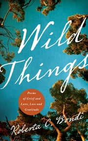 Wild Things - Poems of Grief and Love, Loss and Gratitude ebook by Roberta Bondi