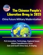 The Chinese People's Liberation Army in 2025: China Future Military Modernization, PLA Innovation, Technology, Regional Issues, Global Expeditionary Force, East and South China Seas, Xi Jinping ebook by Progressive Management