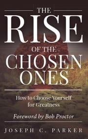 The Rise of the Chosen Ones - How to Choose Yourself for Greatness ebook by Joseph C. Parker, Bob Proctor