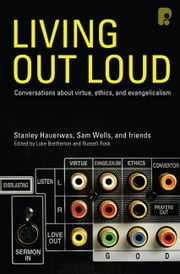 Living Out Loud - Conversations About Virtue, Ethics and Evangelicalism ebook by Samuel Wells