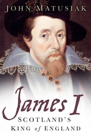 James I - Scotland's King of England ebook by John Matusiak