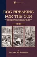 Dog Breaking for the Gun: The Most Expeditious, Certain and Easy Method, with Copious Notes on Shooting Sports ebook by W. Hutchinson