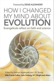 How I Changed My Mind About Evolution - Evangelicals Reflect on Faith and Science ebook by Kathryn Applegate,J.B. Stump