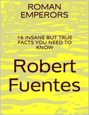 Roman Emperors: 16 Insane But True Facts You Need to Know ebook by Robert Fuentes